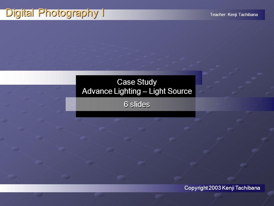 Teacher: Kenji Tachibana Digital Photography I. Case Study Advance Lighting – Light Source 6 slides Copyright 2003 Kenji Tachibana