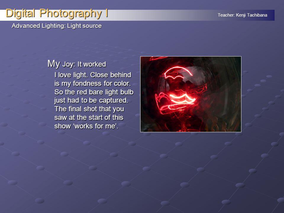 Teacher: Kenji Tachibana Digital Photography I Advanced Lighting: Light source My Joy: It worked I love light.