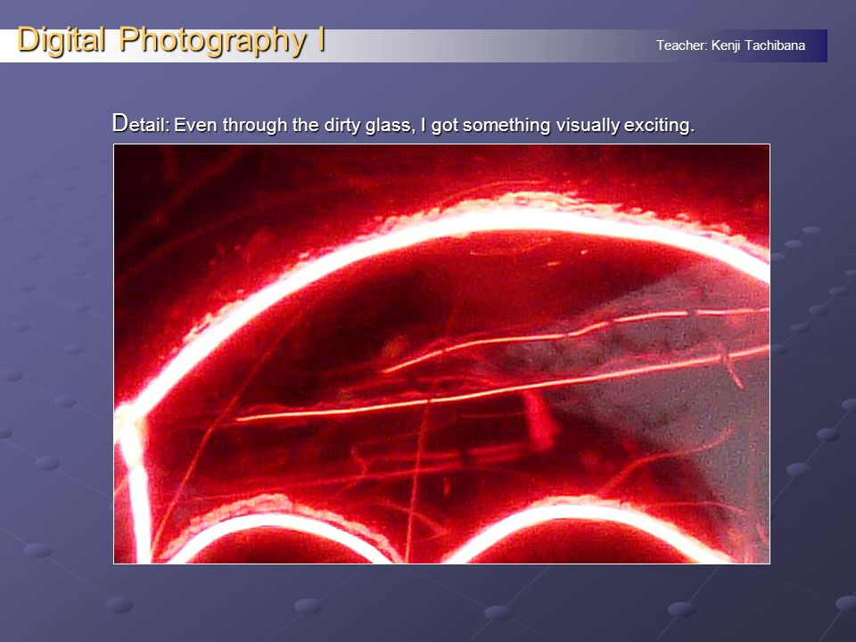 Teacher: Kenji Tachibana Digital Photography I D etail: Even through the dirty glass, I got something visually exciting.