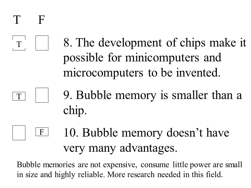 19 TF 8. The development of chips make it possible for minicomputers and microcomputers to be invented. 9. Bubble memory is smaller than a chip. 10. B