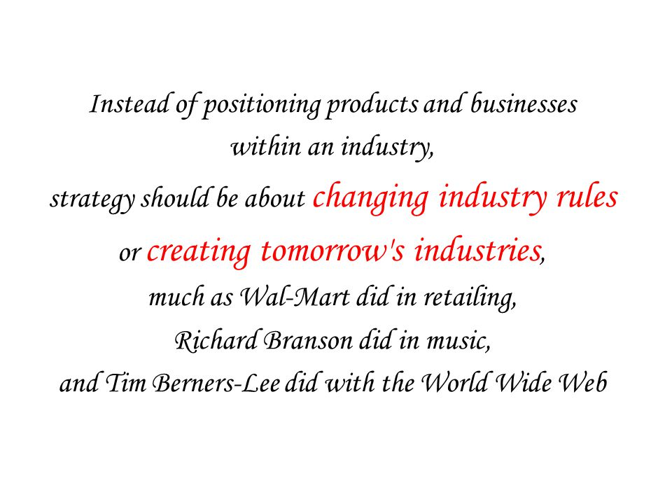 Instead of positioning products and businesses within an industry, strategy should be about changing industry rules or creating tomorrow s industries, much as Wal-Mart did in retailing, Richard Branson did in music, and Tim Berners-Lee did with the World Wide Web