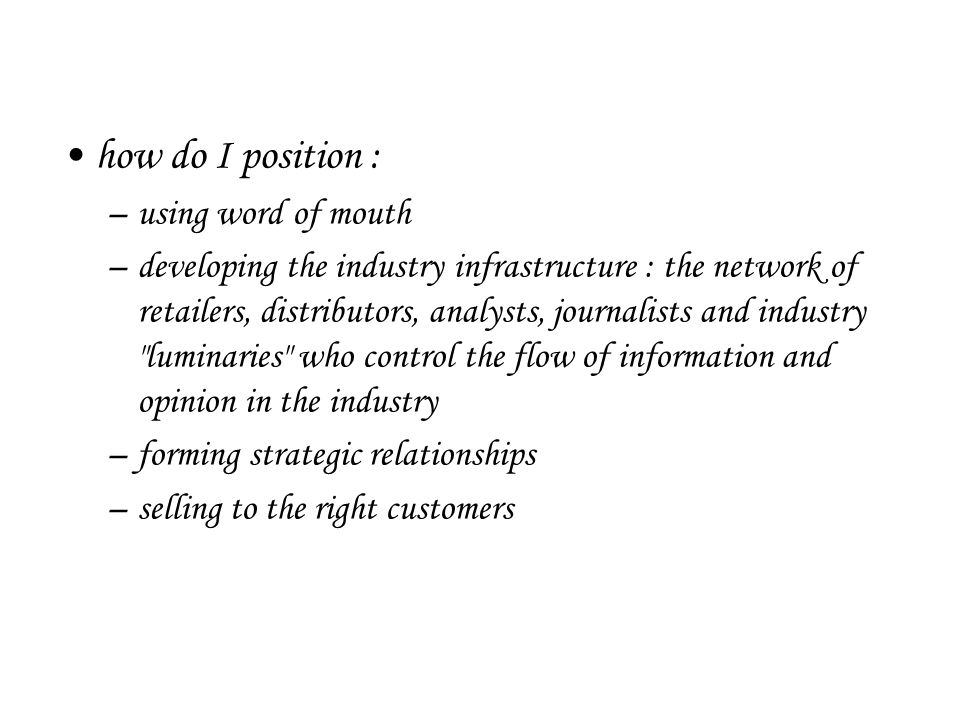 how do I position : –using word of mouth –developing the industry infrastructure : the network of retailers, distributors, analysts, journalists and industry luminaries who control the flow of information and opinion in the industry –forming strategic relationships –selling to the right customers