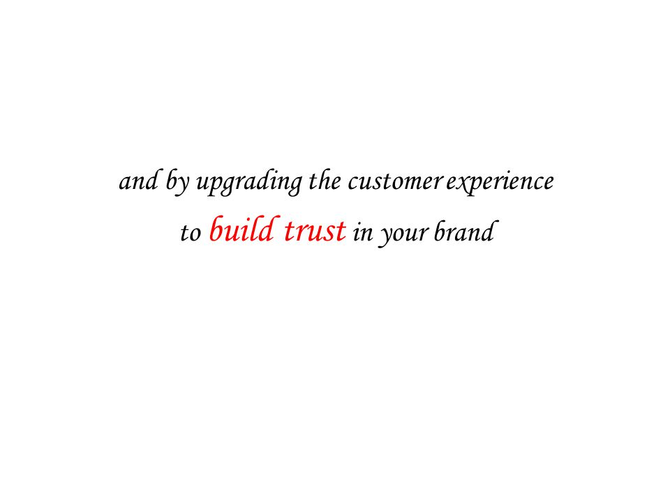 and by upgrading the customer experience to build trust in your brand