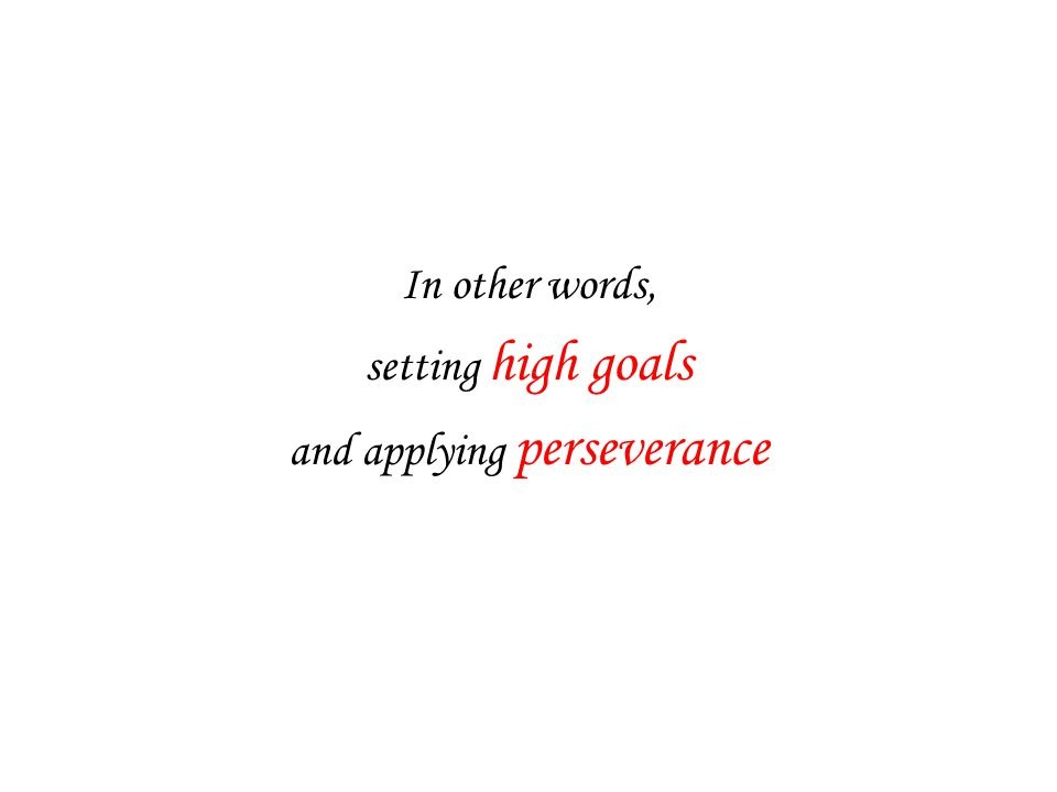 In other words, setting high goals and applying perseverance