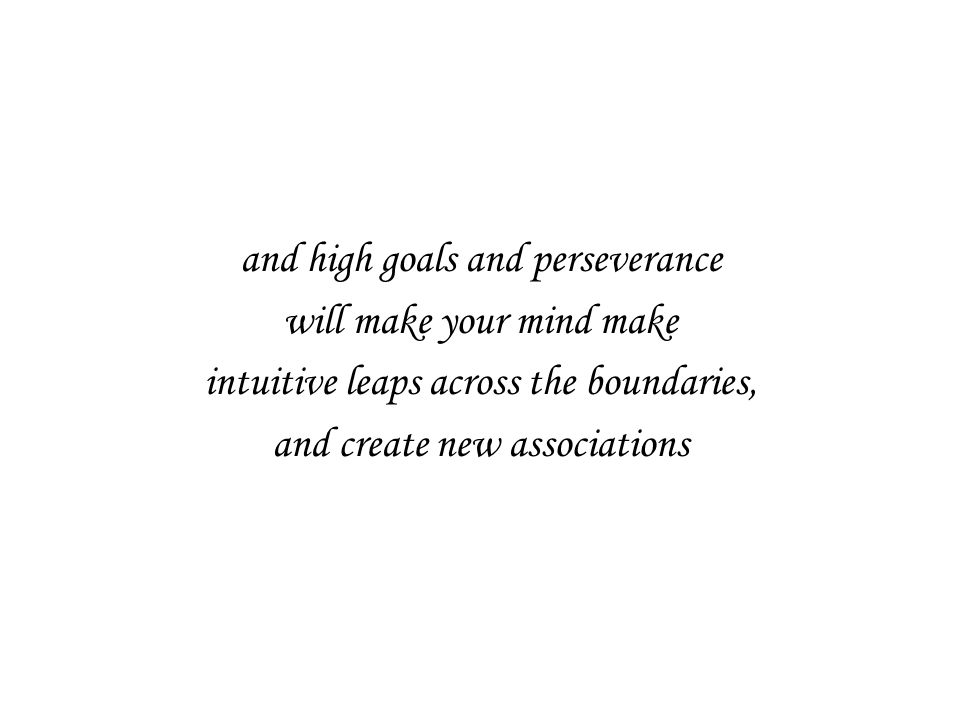 and high goals and perseverance will make your mind make intuitive leaps across the boundaries, and create new associations