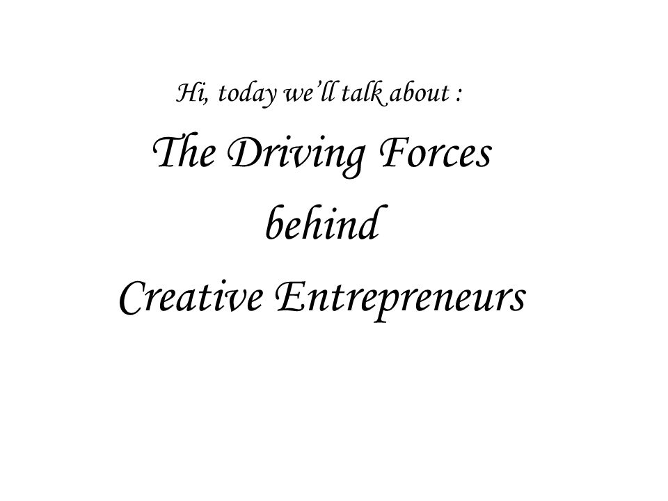 Hi, today we'll talk about : The Driving Forces behind Creative Entrepreneurs