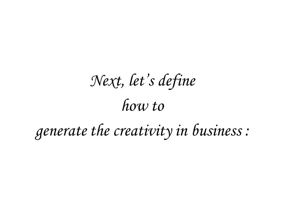 Next, let's define how to generate the creativity in business :