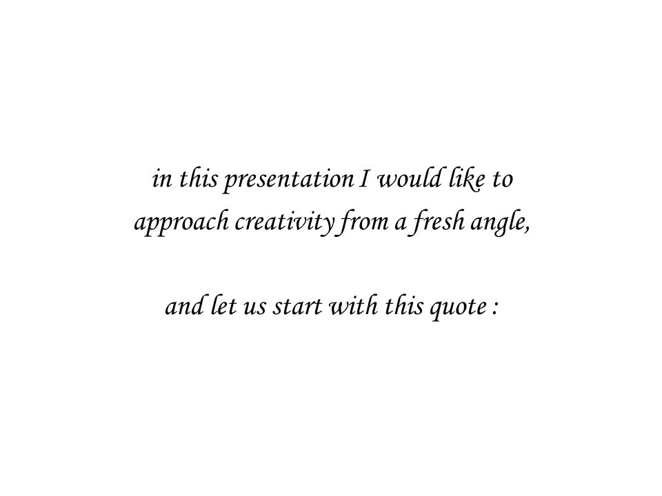 in this presentation I would like to approach creativity from a fresh angle, and let us start with this quote :