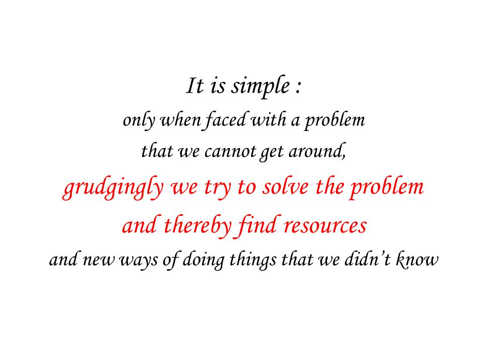 It is simple : only when faced with a problem that we cannot get around, grudgingly we try to solve the problem and thereby find resources and new ways of doing things that we didn't know