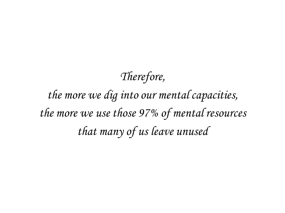 Therefore, the more we dig into our mental capacities, the more we use those 97% of mental resources that many of us leave unused