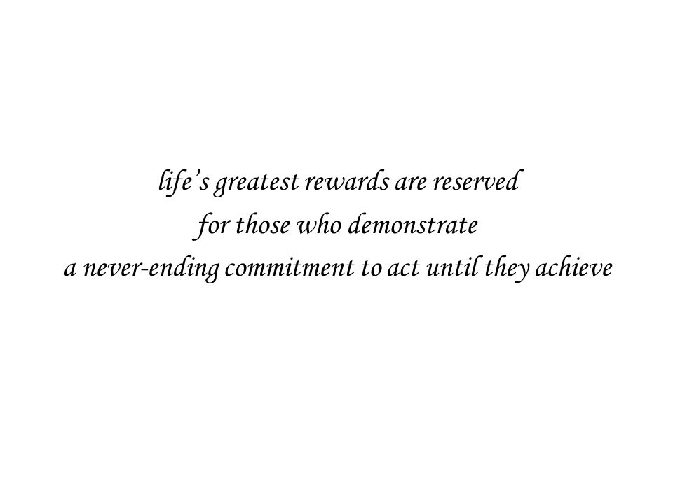 life's greatest rewards are reserved for those who demonstrate a never-ending commitment to act until they achieve
