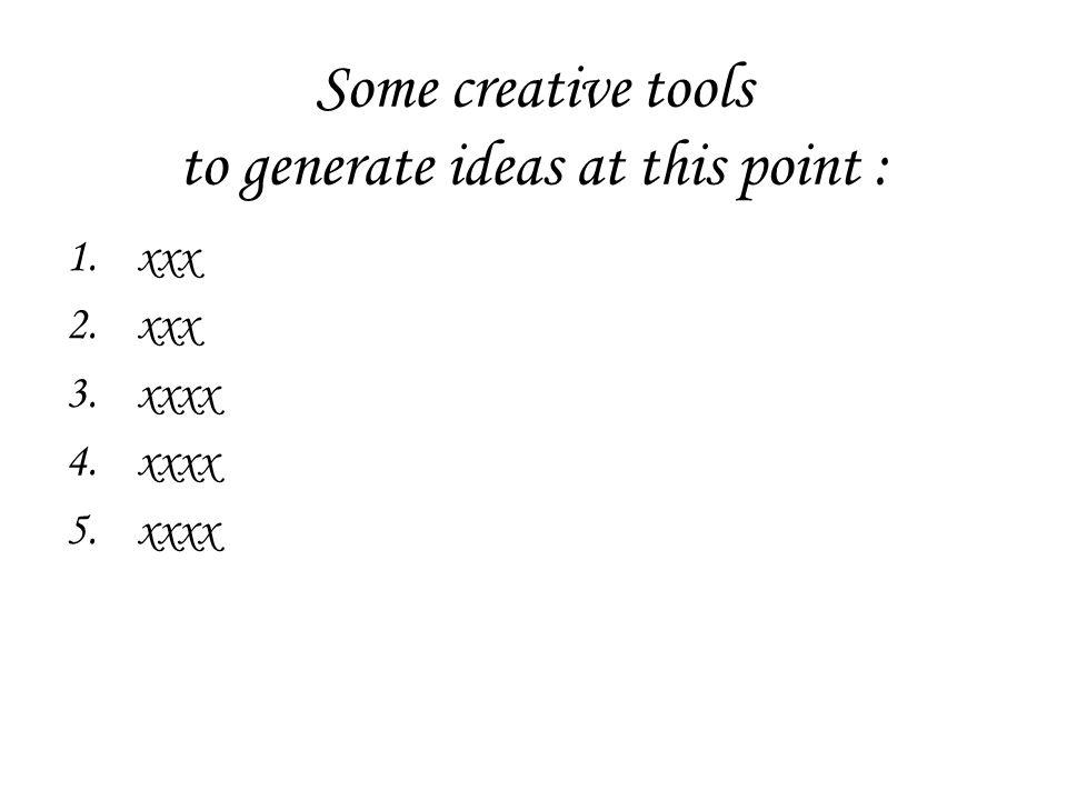Some creative tools to generate ideas at this point : 1.xxx 2.xxx 3.xxxx 4.xxxx 5.xxxx