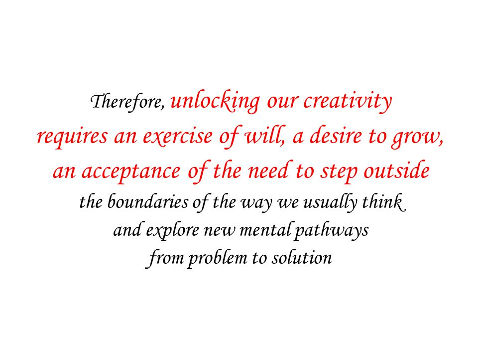 Therefore, unlocking our creativity requires an exercise of will, a desire to grow, an acceptance of the need to step outside the boundaries of the way we usually think and explore new mental pathways from problem to solution