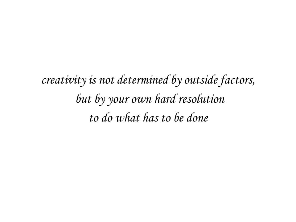 creativity is not determined by outside factors, but by your own hard resolution to do what has to be done