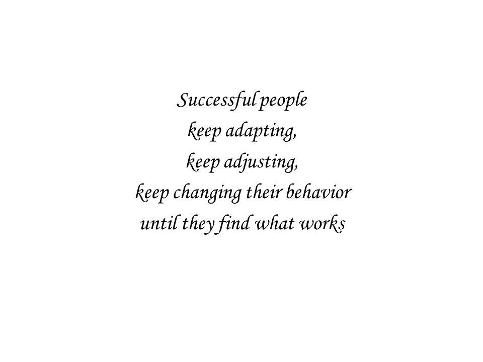 Successful people keep adapting, keep adjusting, keep changing their behavior until they find what works
