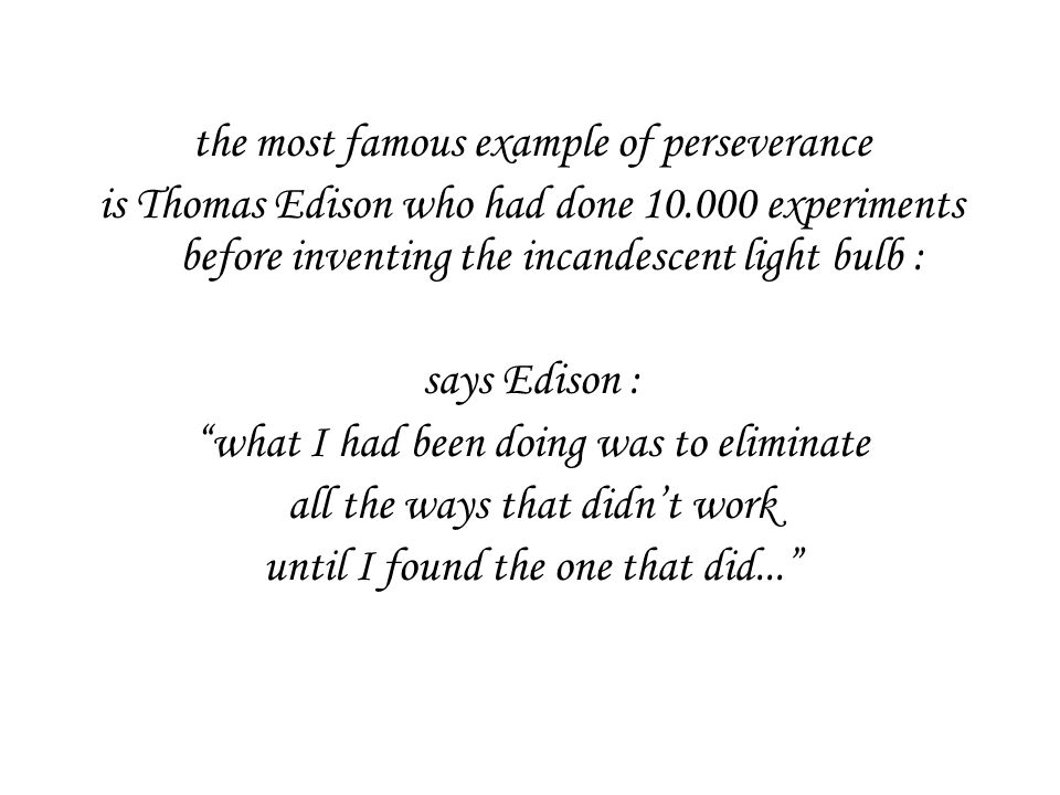 the most famous example of perseverance is Thomas Edison who had done 10.000 experiments before inventing the incandescent light bulb : says Edison : what I had been doing was to eliminate all the ways that didn't work until I found the one that did...