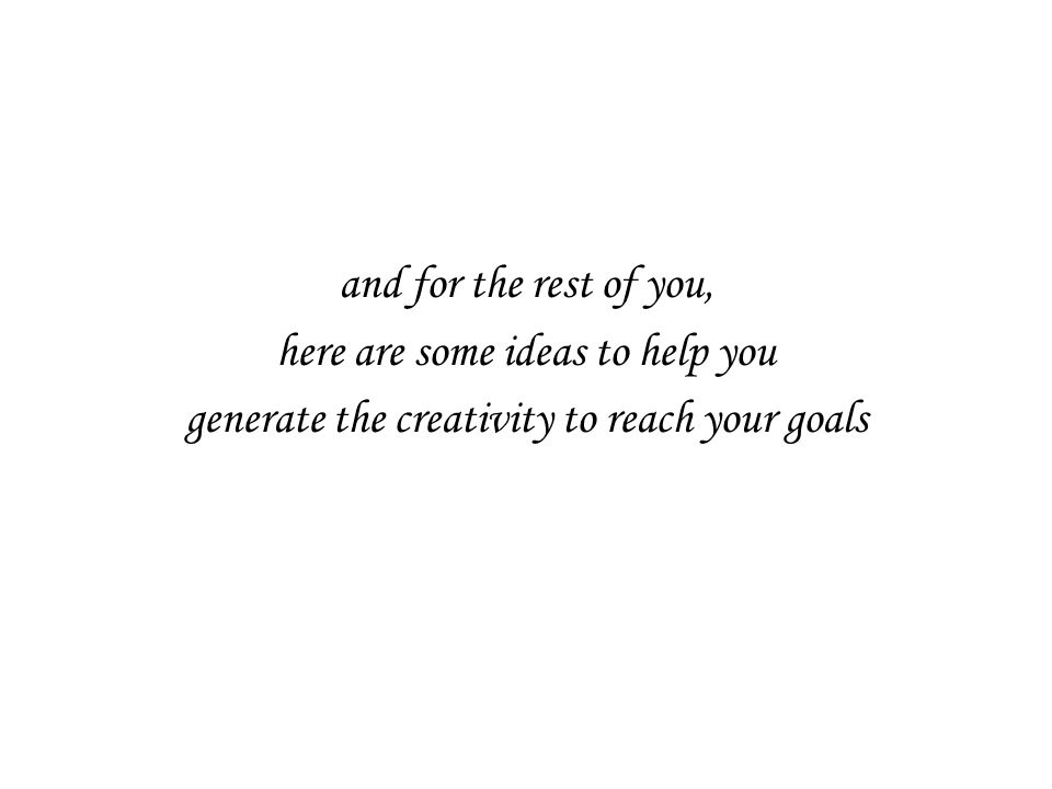 and for the rest of you, here are some ideas to help you generate the creativity to reach your goals