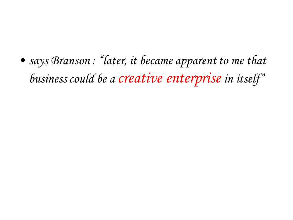 says Branson : later, it became apparent to me that business could be a creative enterprise in itself