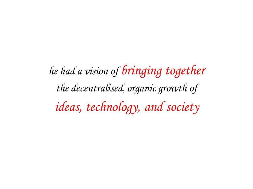 he had a vision of bringing together the decentralised, organic growth of ideas, technology, and society
