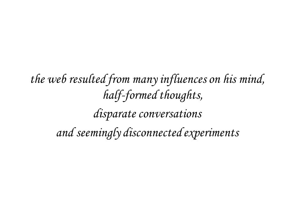 the web resulted from many influences on his mind, half-formed thoughts, disparate conversations and seemingly disconnected experiments