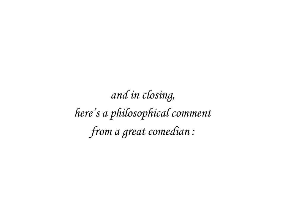 and in closing, here's a philosophical comment from a great comedian :
