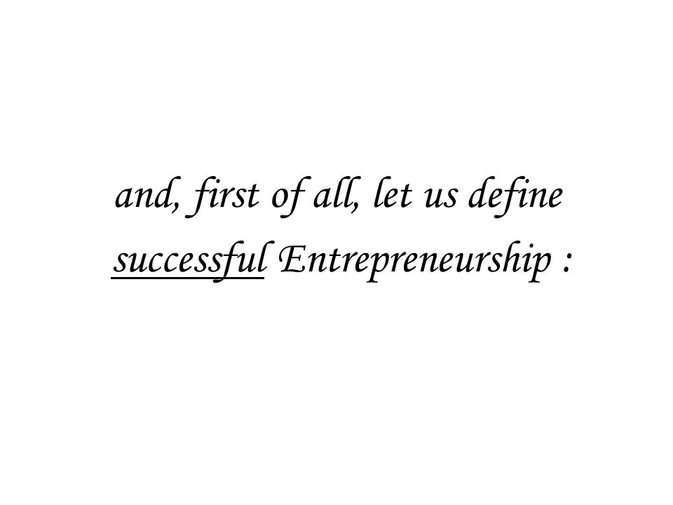 and, first of all, let us define successful Entrepreneurship :