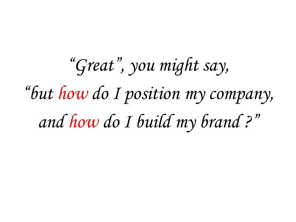 Great , you might say, but how do I position my company, and how do I build my brand