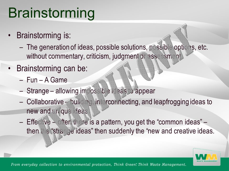 Brainstorming is: –The generation of ideas, possible solutions, possible options, etc. without commentary, criticism, judgment or assessment. Brainsto