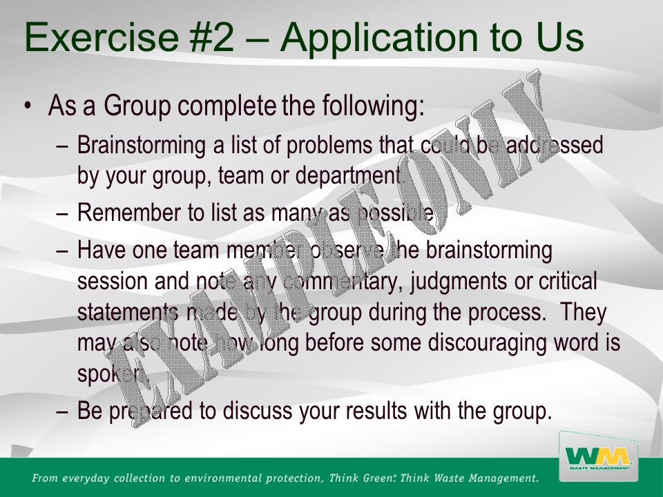 Exercise #2 – Application to Us As a Group complete the following: –Brainstorming a list of problems that could be addressed by your group, team or department.