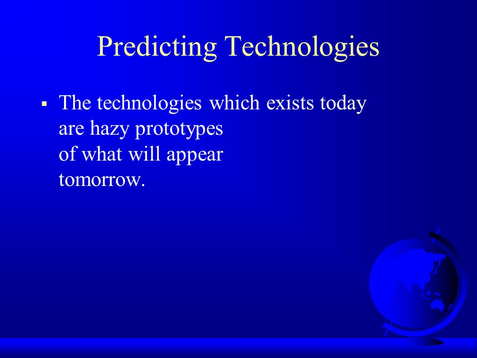 Predicting Technologies  The technologies which exists today are hazy prototypes of what will appear tomorrow.