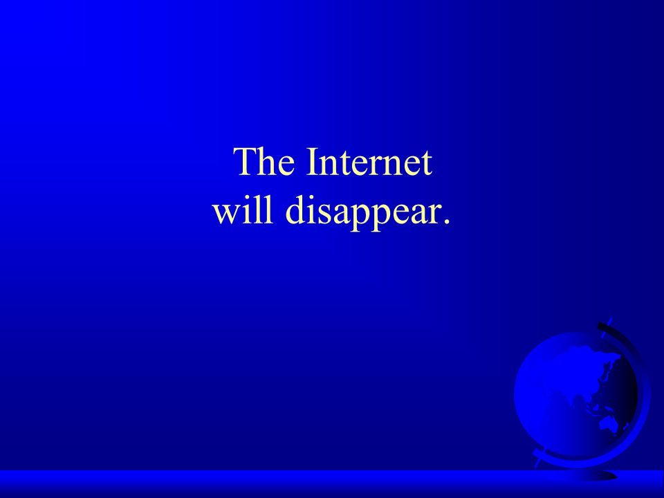 The Internet will disappear.