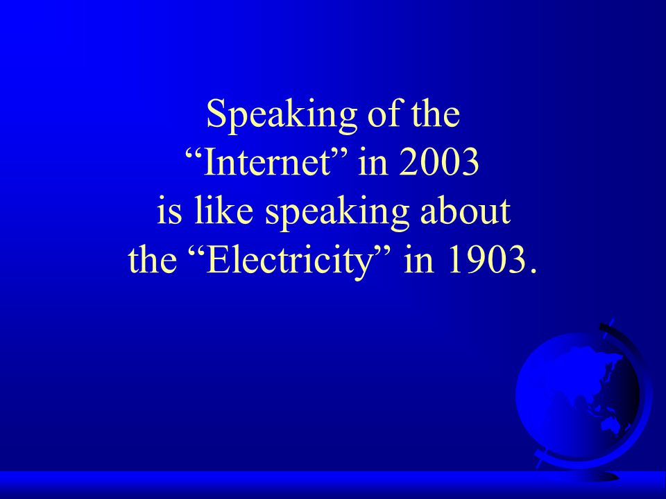 Speaking of the Internet in 2003 is like speaking about the Electricity in 1903.