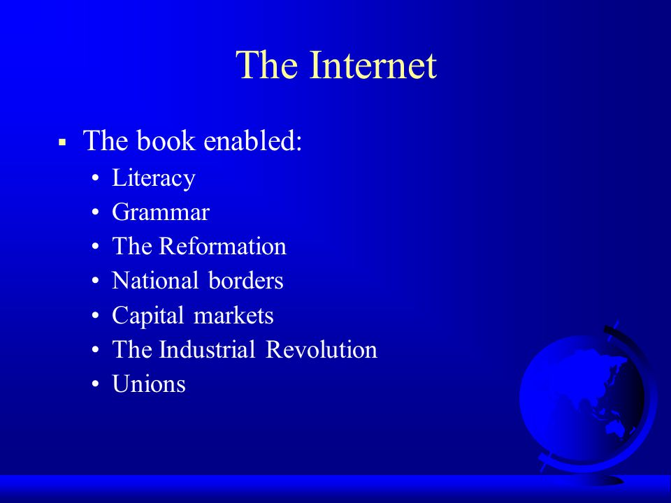 The Internet  The book enabled: Literacy Grammar The Reformation National borders Capital markets The Industrial Revolution Unions