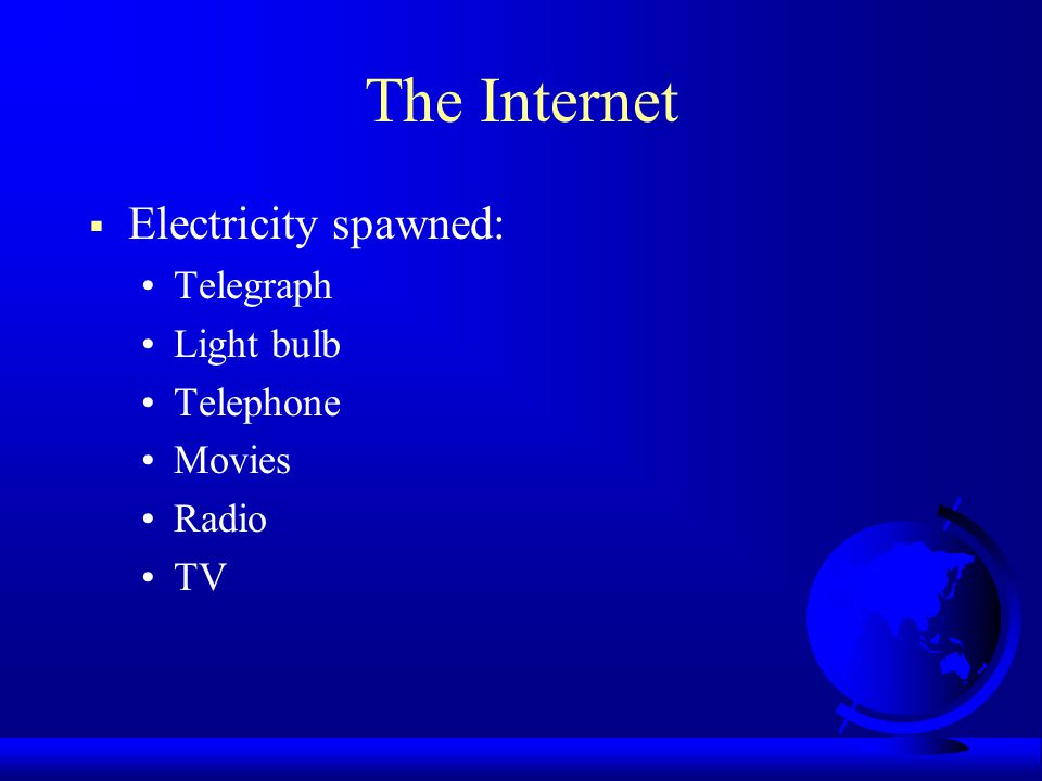 The Internet  Electricity spawned: Telegraph Light bulb Telephone Movies Radio TV