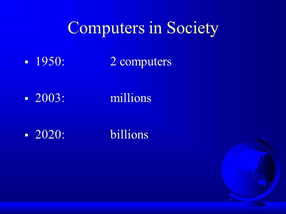Computers in Society  1950: 2 computers  2003: millions  2020: billions