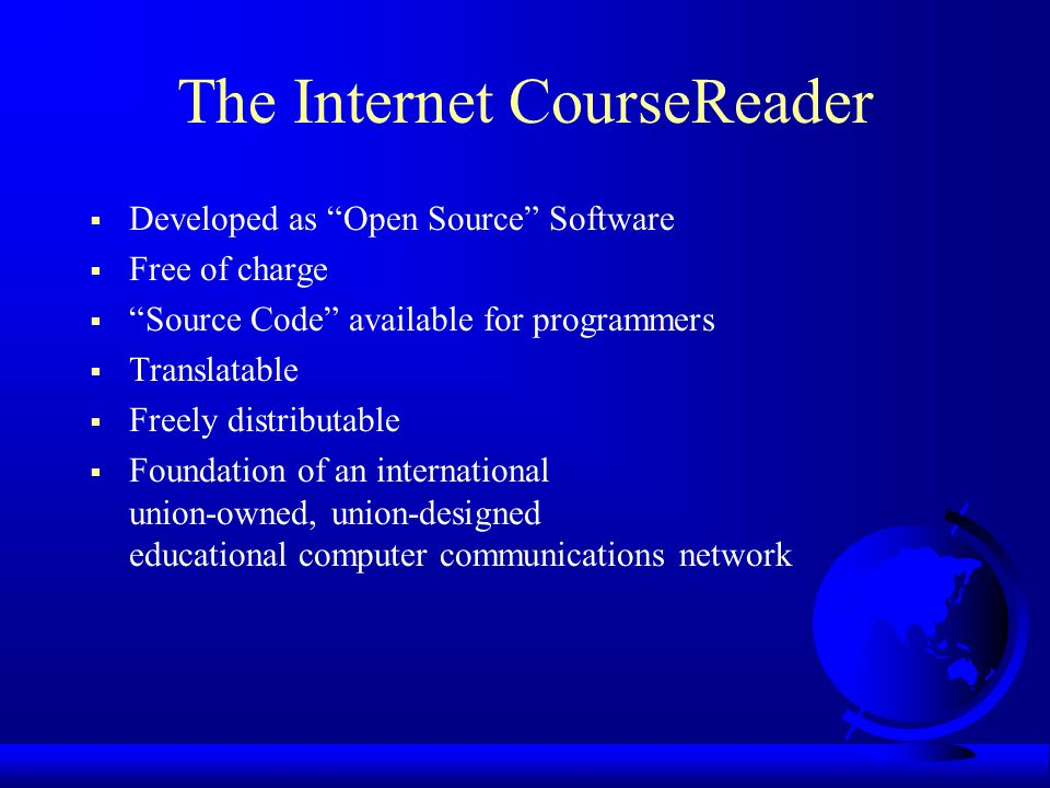 The Internet CourseReader  Developed as Open Source Software  Free of charge  Source Code available for programmers  Translatable  Freely distributable  Foundation of an international union-owned, union-designed educational computer communications network
