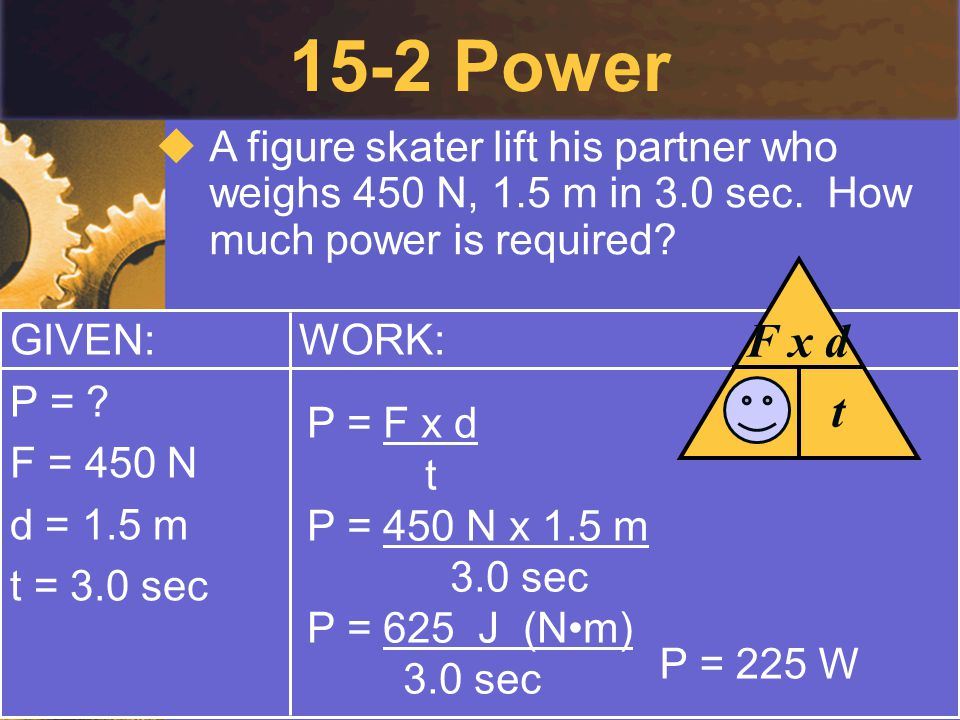 15-2 Power GIVEN: P = ? F = 450 N d = 1.5 m t = 3.0 sec WORK:  A figure skater lift his partner who weighs 450 N, 1.5 m in 3.0 sec. How much power is