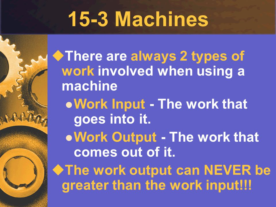 15-3 Machines  There are always 2 types of work involved when using a machine Work Input - The work that goes into it. Work Output - The work that co