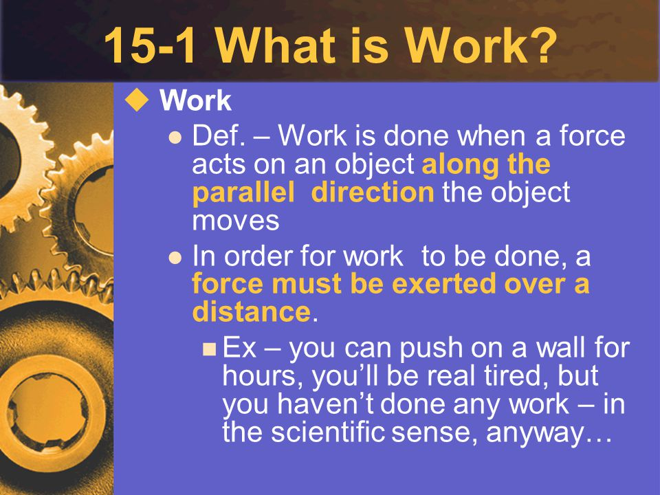 15-1 What is Work?  Work Def. – Work is done when a force acts on an object along the parallel direction the object moves In order for work to be don