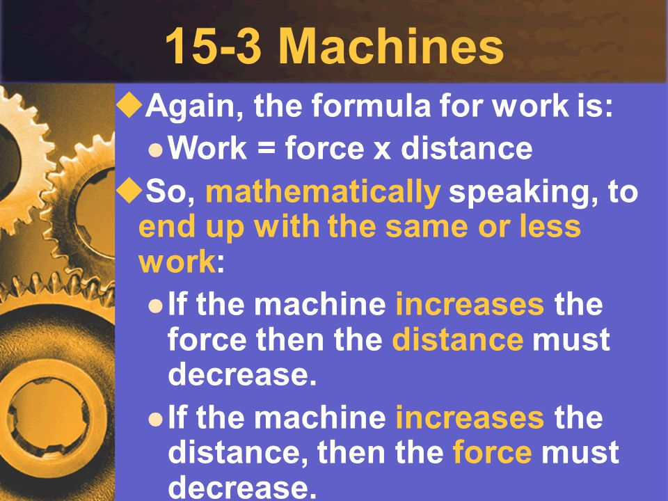 15-3 Machines  Again, the formula for work is: Work = force x distance  So, mathematically speaking, to end up with the same or less work: If the ma