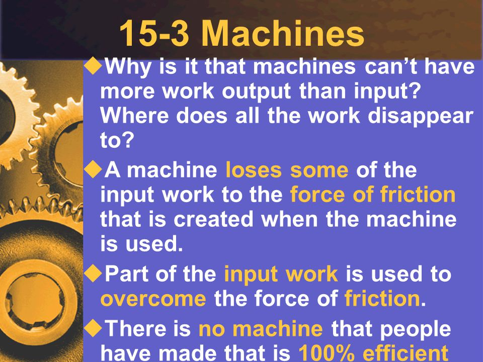 15-3 Machines  Why is it that machines can't have more work output than input? Where does all the work disappear to?  A machine loses some of the in