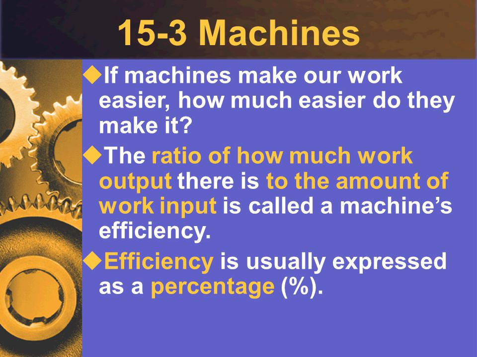 15-3 Machines  If machines make our work easier, how much easier do they make it?  The ratio of how much work output there is to the amount of work