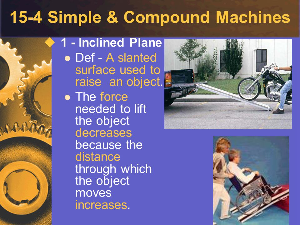 15-4 Simple & Compound Machines  1 - Inclined Plane Def - A slanted surface used to raise an object. The force needed to lift the object decreases be