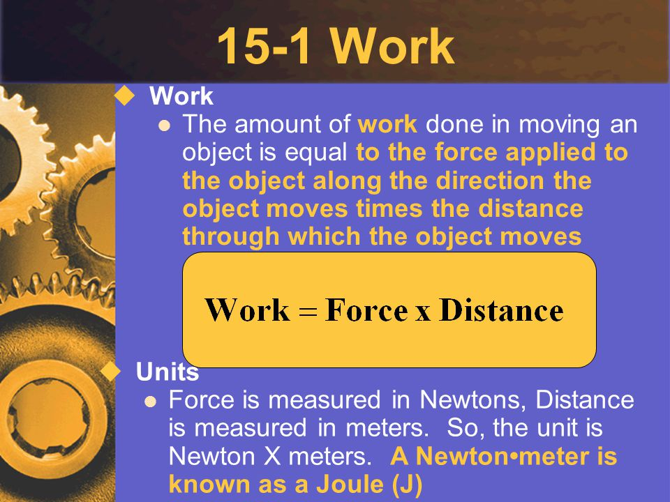 15-1 Work  Work The amount of work done in moving an object is equal to the force applied to the object along the direction the object moves times th