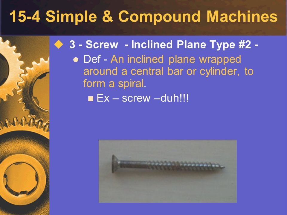 15-4 Simple & Compound Machines  3 - Screw - Inclined Plane Type #2 - Def - An inclined plane wrapped around a central bar or cylinder, to form a spi