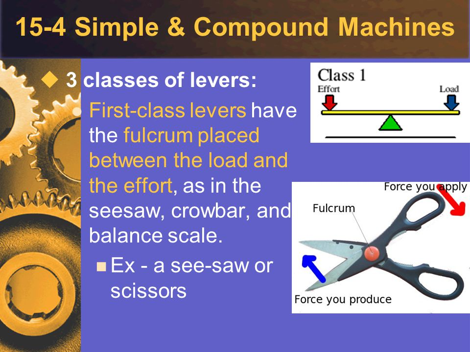 15-4 Simple & Compound Machines  3 classes of levers: First-class levers have the fulcrum placed between the load and the effort, as in the seesaw, c