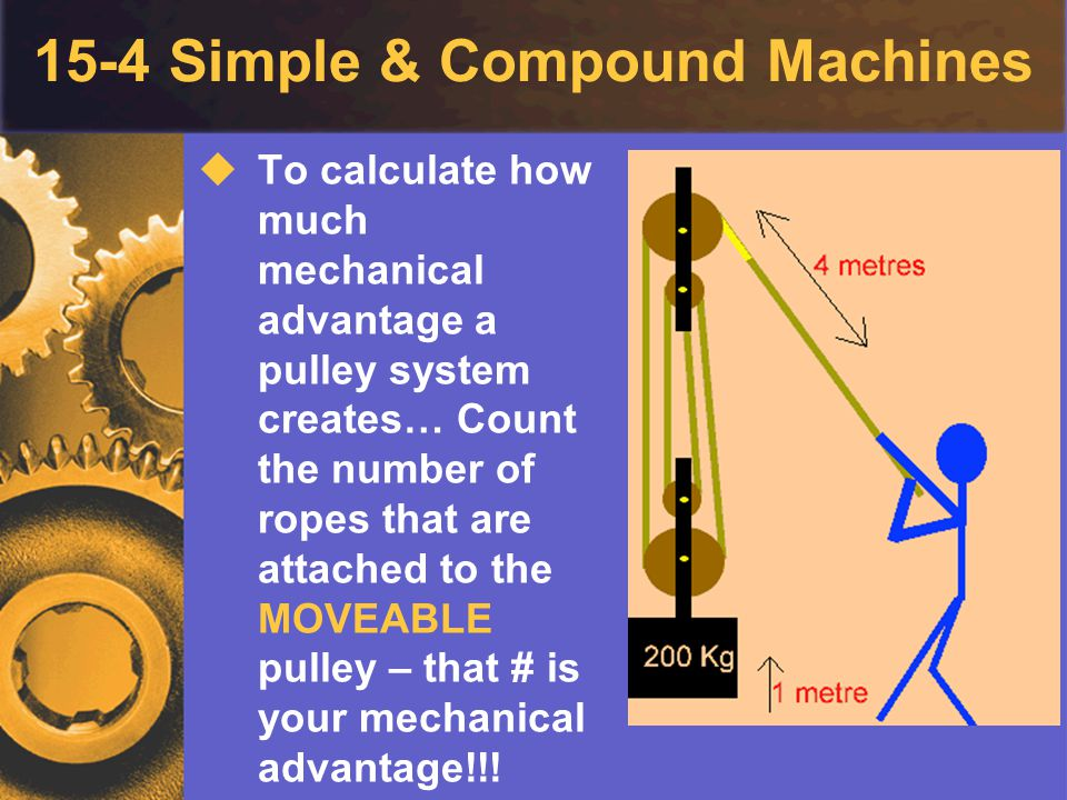 15-4 Simple & Compound Machines  To calculate how much mechanical advantage a pulley system creates… Count the number of ropes that are attached to t