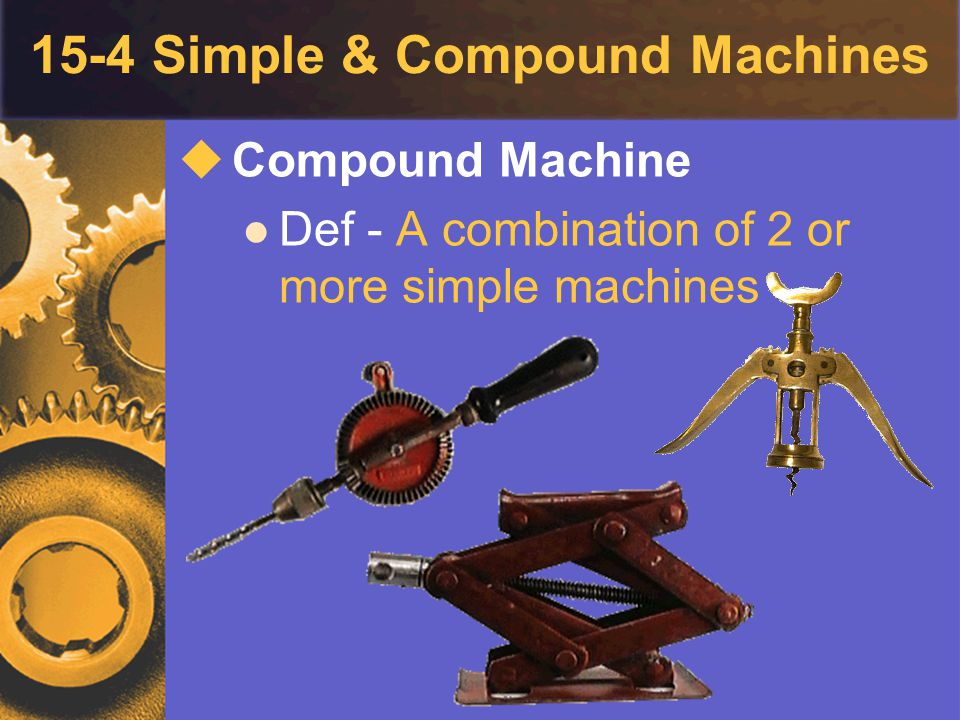 15-4 Simple & Compound Machines  Compound Machine Def - A combination of 2 or more simple machines