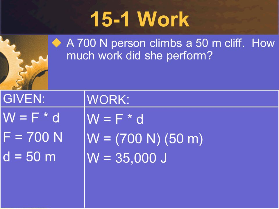 15-1 Work  A 700 N person climbs a 50 m cliff. How much work did she perform? GIVEN: W = F * d F = 700 N d = 50 m WORK : W = F * d W = (700 N) (50 m)