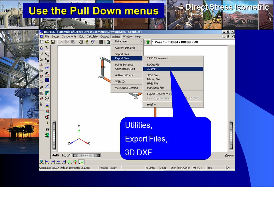 www.pipingsolutions.com TRIFLEX ® Windows Direct Stress Isometric 5 Use the Pull Down menus Utilities, Export Files, 3D DXF